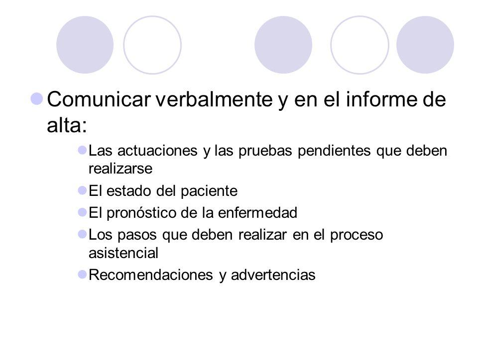 Comunicar verbalmente y en el informe de alta: Las actuaciones y las pruebas pendientes que deben realizarse El estado del paciente El pronóstico de l