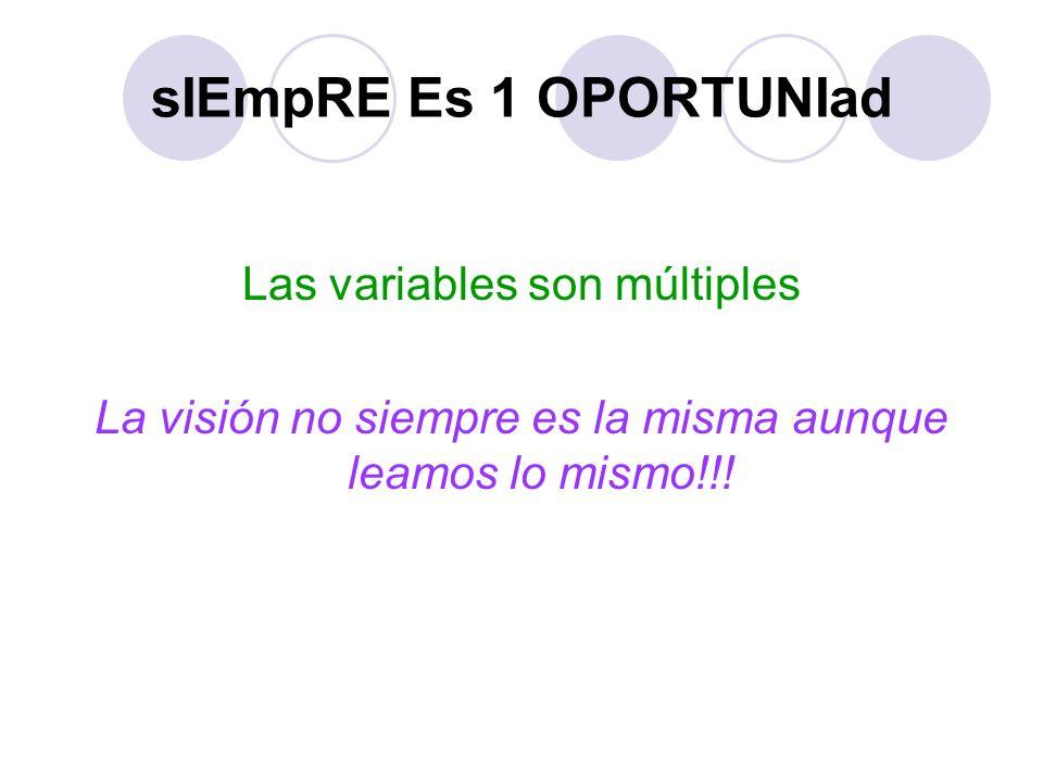 sIEmpRE Es 1 OPORTUNIad Las variables son múltiples La visión no siempre es la misma aunque leamos lo mismo!!!