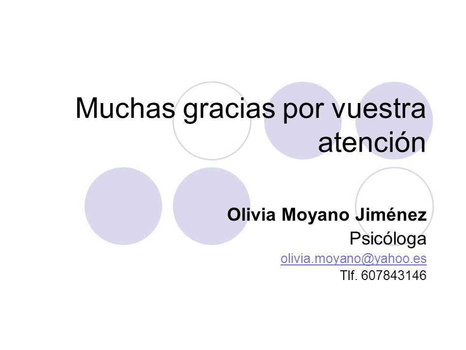 Muchas gracias por vuestra atención Olivia Moyano Jiménez Psicóloga olivia.moyano@yahoo.es Tlf. 607843146