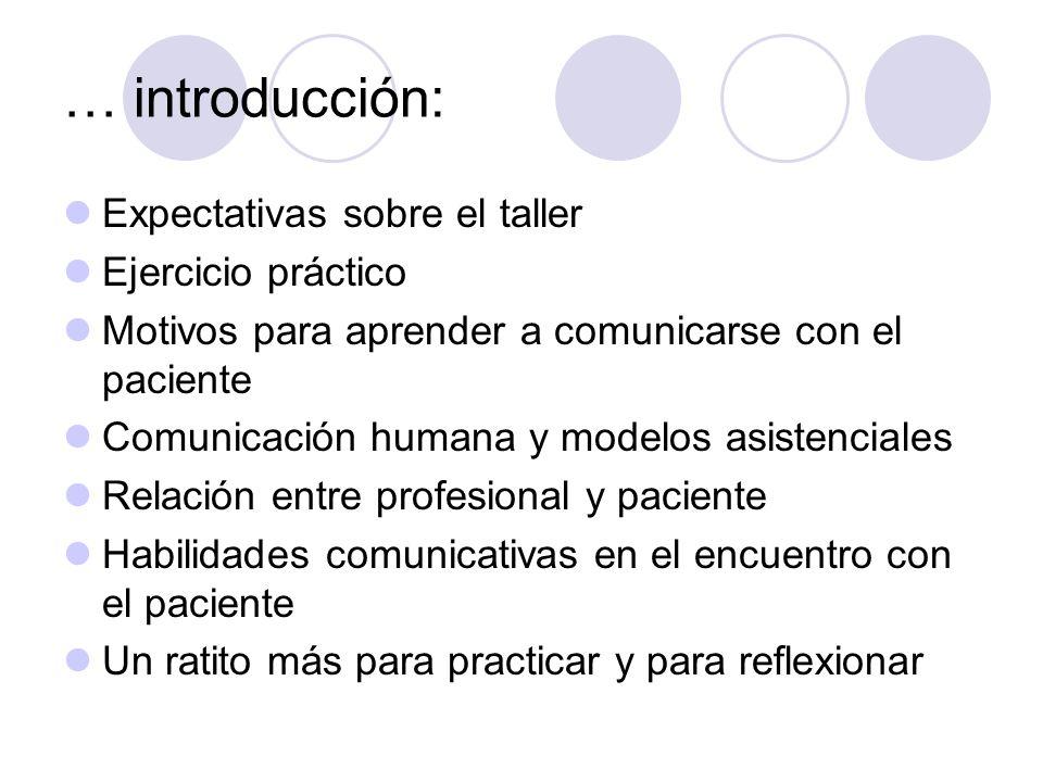 … introducción: Expectativas sobre el taller Ejercicio práctico Motivos para aprender a comunicarse con el paciente Comunicación humana y modelos asis