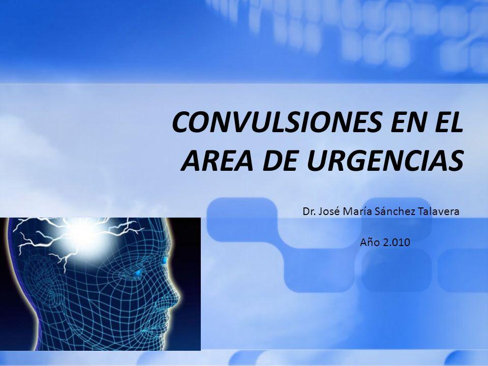 CONVULSIONES EN EL AREA DE URGENCIAS Dr. José María Sánchez Talavera Año 2.010