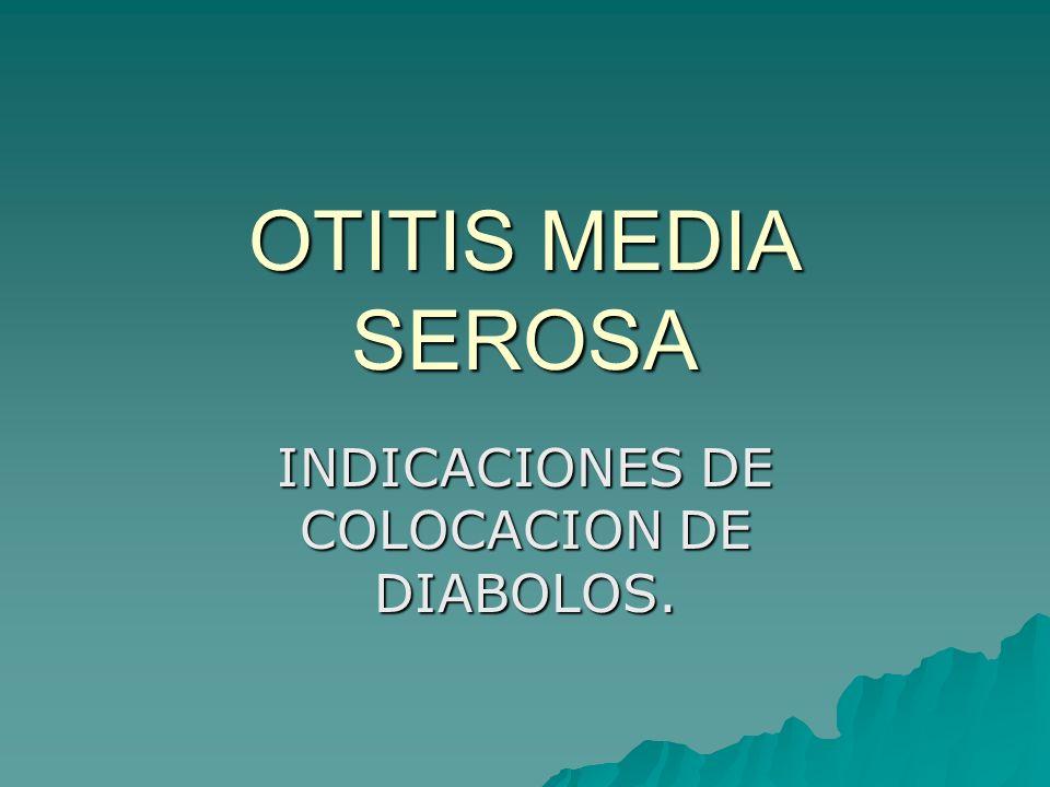 OTITIS MEDIA SEROSA INDICACIONES DE COLOCACION DE DIABOLOS.