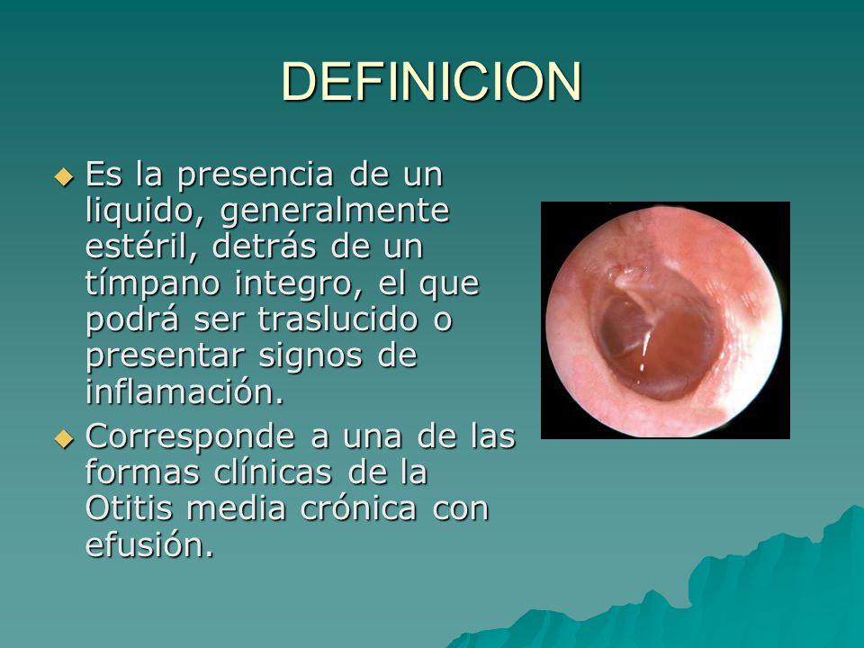 DEFINICION Es la presencia de un liquido, generalmente estéril, detrás de un tímpano integro, el que podrá ser traslucido o presentar signos de inflam