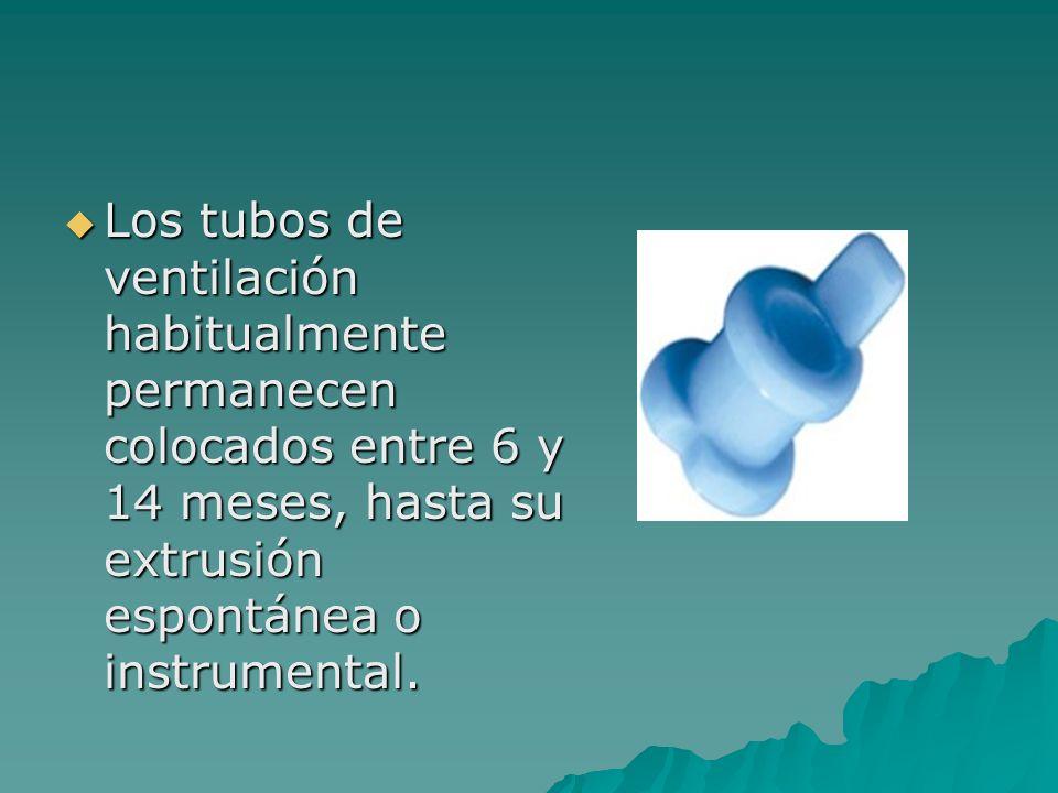 Los tubos de ventilación habitualmente permanecen colocados entre 6 y 14 meses, hasta su extrusión espontánea o instrumental. Los tubos de ventilación