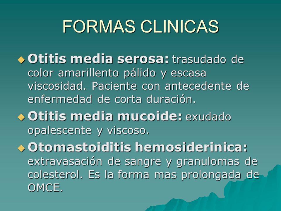 FORMAS CLINICAS Otitis media serosa: trasudado de color amarillento pálido y escasa viscosidad. Paciente con antecedente de enfermedad de corta duraci