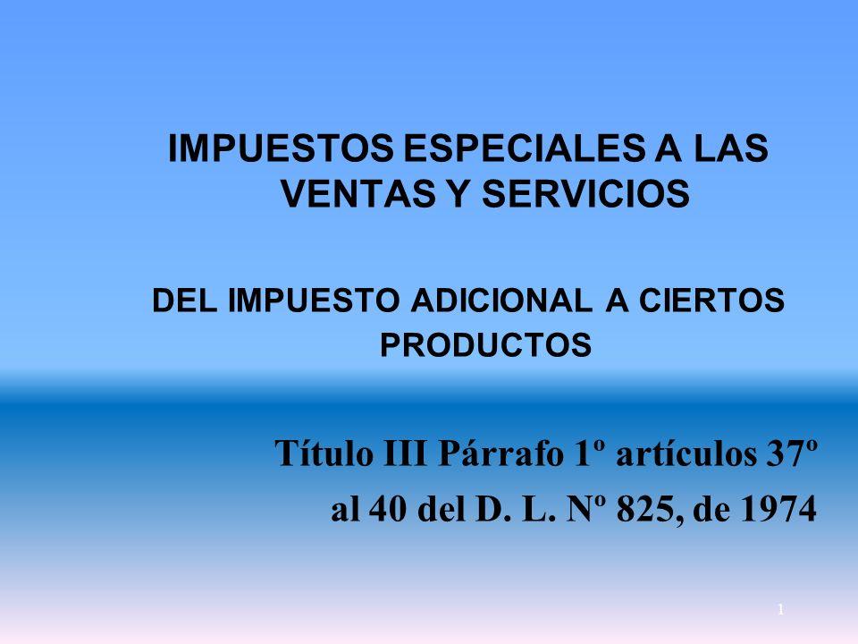 1 IMPUESTOS ESPECIALES A LAS VENTAS Y SERVICIOS DEL IMPUESTO ADICIONAL A CIERTOS PRODUCTOS Título III Párrafo 1º artículos 37º al 40 del D. L. Nº 825,