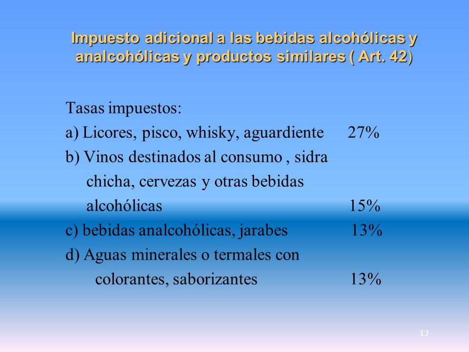 13 Impuesto adicional a las bebidas alcohólicas y analcohólicas y productos similares ( Art. 42) Tasas impuestos: a) Licores, pisco, whisky, aguardien