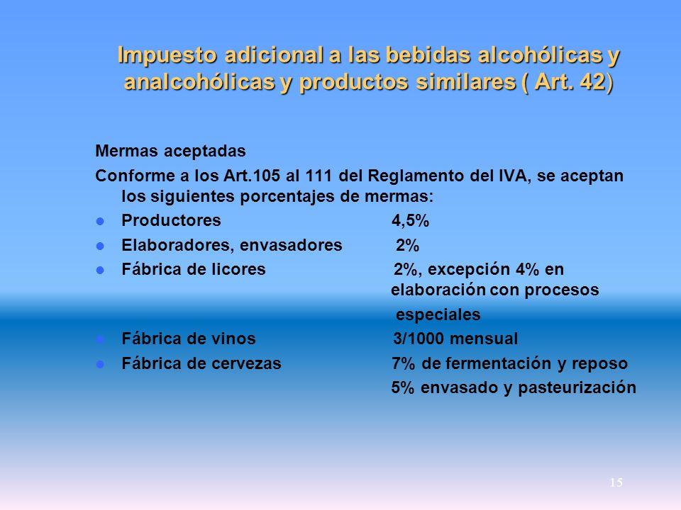 15 Impuesto adicional a las bebidas alcohólicas y analcohólicas y productos similares ( Art. 42) Mermas aceptadas Conforme a los Art.105 al 111 del Re