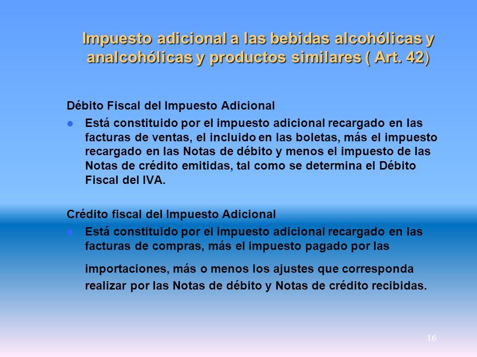 16 Impuesto adicional a las bebidas alcohólicas y analcohólicas y productos similares ( Art. 42) Débito Fiscal del Impuesto Adicional Está constituido