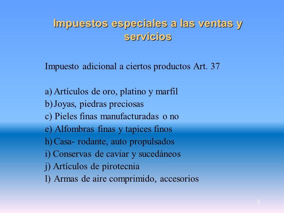 2 Impuestos especiales a las ventas y servicios Impuesto adicional a ciertos productos Art. 37 a)Artículos de oro, platino y marfil b)Joyas, piedras p