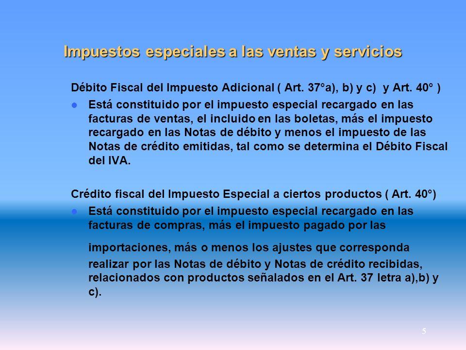 5 Impuestos especiales a las ventas y servicios Débito Fiscal del Impuesto Adicional ( Art. 37°a), b) y c) y Art. 40° ) Está constituido por el impues