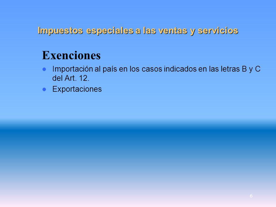 6 Impuestos especiales a las ventas y servicios Exenciones Importación al país en los casos indicados en las letras B y C del Art. 12. Exportaciones