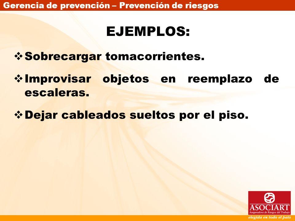 Gerencia de prevención – Prevención de riesgos EJEMPLOS: Sobrecargar tomacorrientes. Improvisar objetos en reemplazo de escaleras. Dejar cableados sue