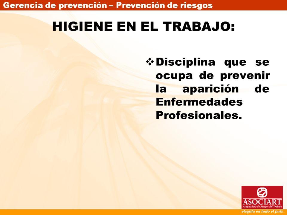 Gerencia de prevención – Prevención de riesgos HIGIENE EN EL TRABAJO: Disciplina que se ocupa de prevenir la aparición de Enfermedades Profesionales.