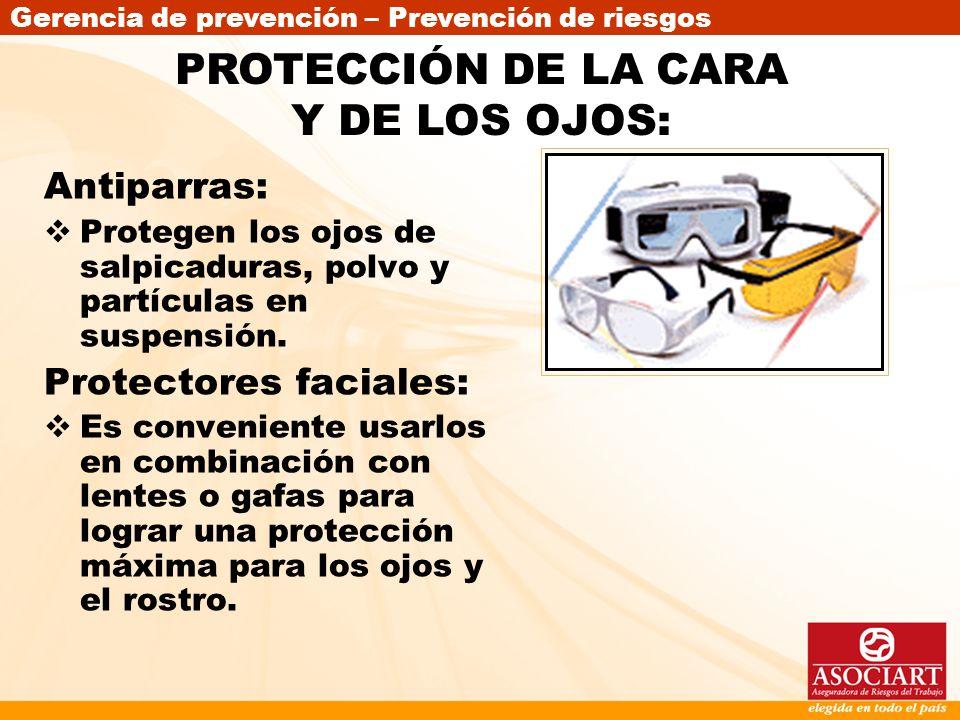 Gerencia de prevención – Prevención de riesgos Antiparras: Protegen los ojos de salpicaduras, polvo y partículas en suspensión. Protectores faciales: