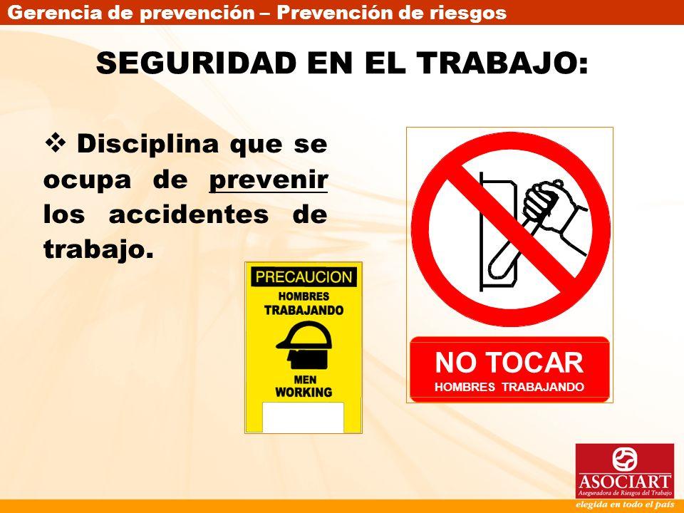 Gerencia de prevención – Prevención de riesgos NO TOCAR HOMBRES TRABAJANDO SEGURIDAD EN EL TRABAJO: Disciplina que se ocupa de prevenir los accidentes