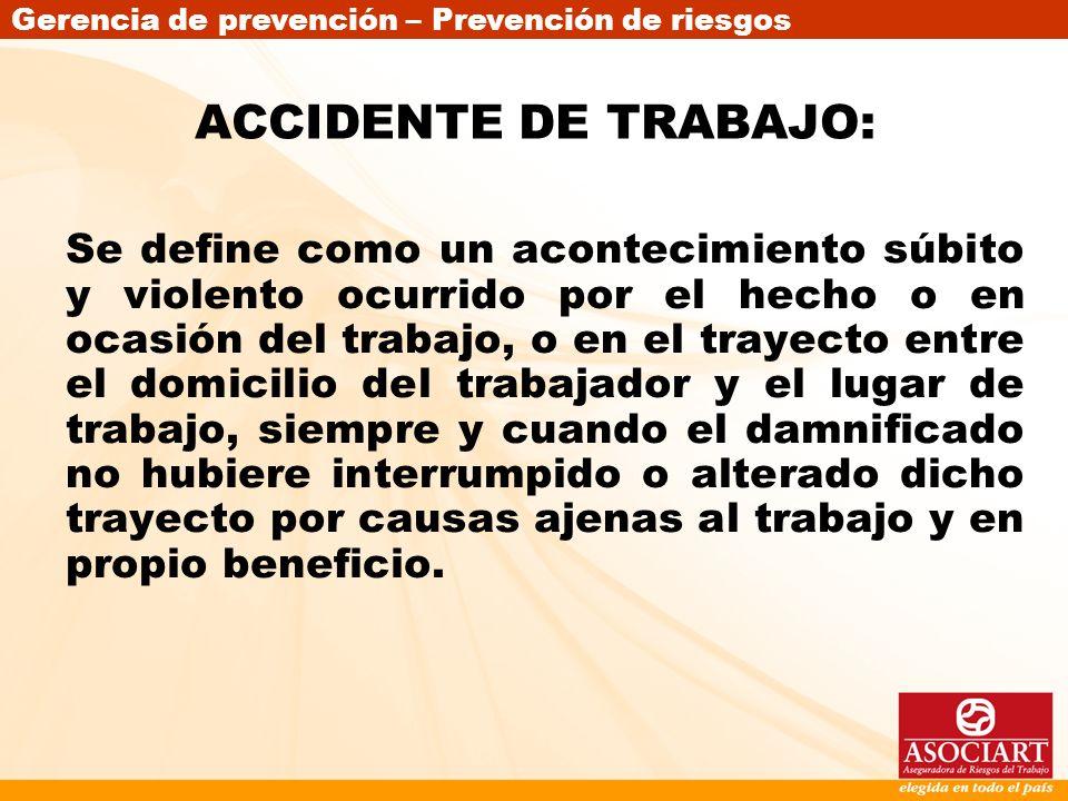 Gerencia de prevención – Prevención de riesgos ACCIDENTE DE TRABAJO: Se define como un acontecimiento súbito y violento ocurrido por el hecho o en oca