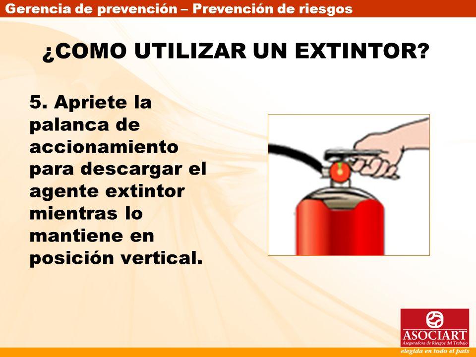 Gerencia de prevención – Prevención de riesgos 5. Apriete la palanca de accionamiento para descargar el agente extintor mientras lo mantiene en posici