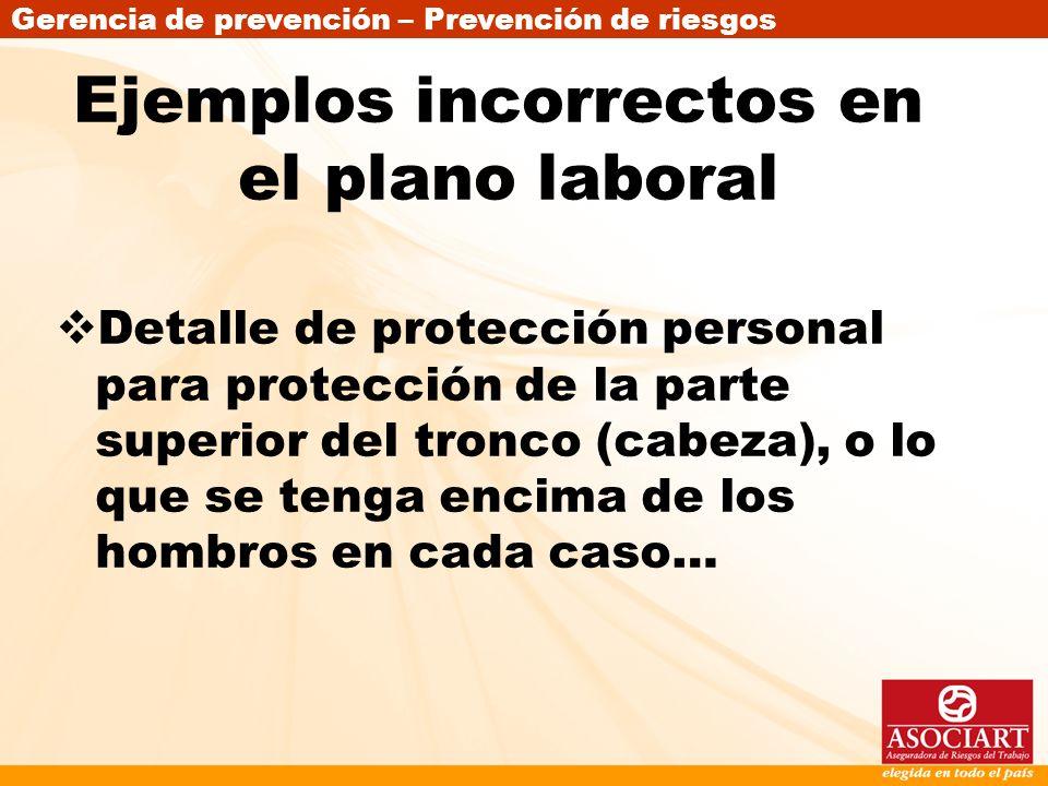 Gerencia de prevención – Prevención de riesgos Ejemplos incorrectos en el plano laboral Detalle de protección personal para protección de la parte sup