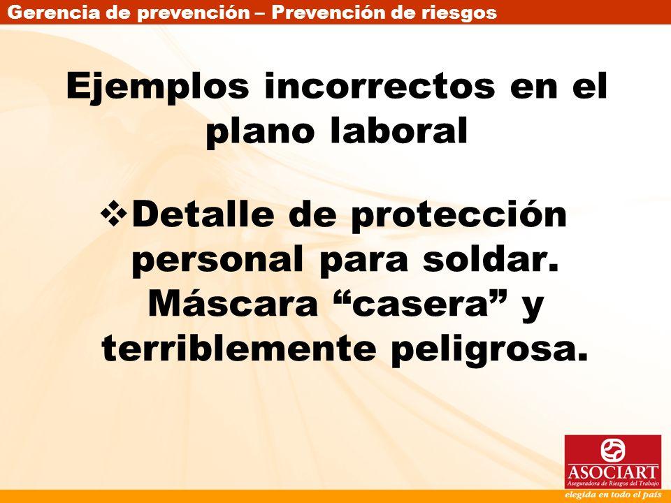 Gerencia de prevención – Prevención de riesgos Ejemplos incorrectos en el plano laboral Detalle de protección personal para soldar. Máscara casera y t