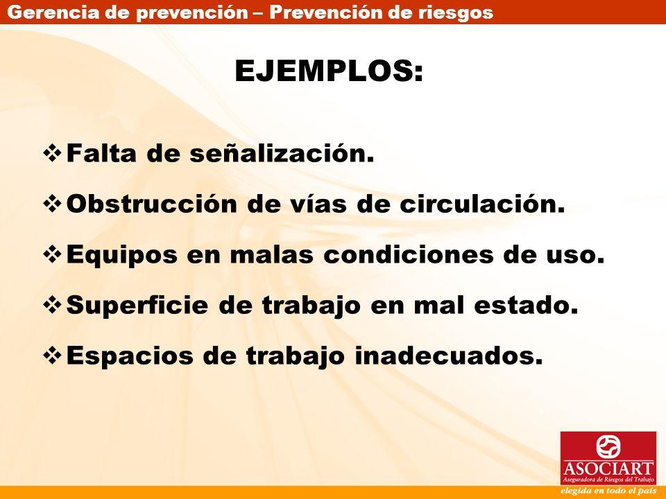 Gerencia de prevención – Prevención de riesgos EJEMPLOS: Falta de señalización. Obstrucción de vías de circulación. Equipos en malas condiciones de us