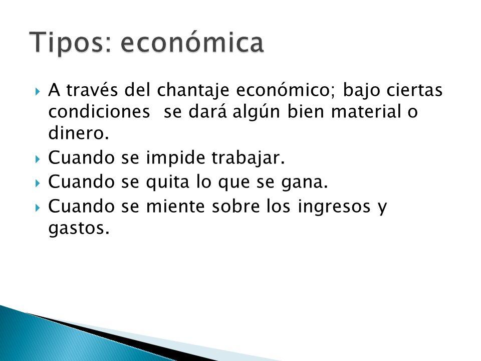 A través del chantaje económico; bajo ciertas condiciones se dará algún bien material o dinero. Cuando se impide trabajar. Cuando se quita lo que se g