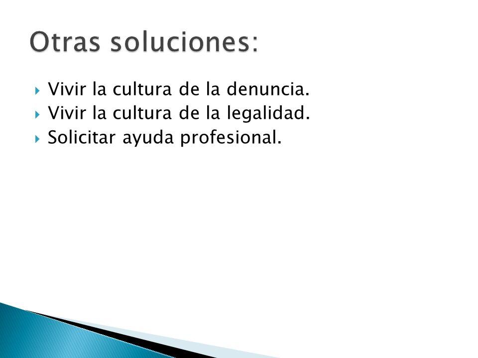 Vivir la cultura de la denuncia. Vivir la cultura de la legalidad. Solicitar ayuda profesional.