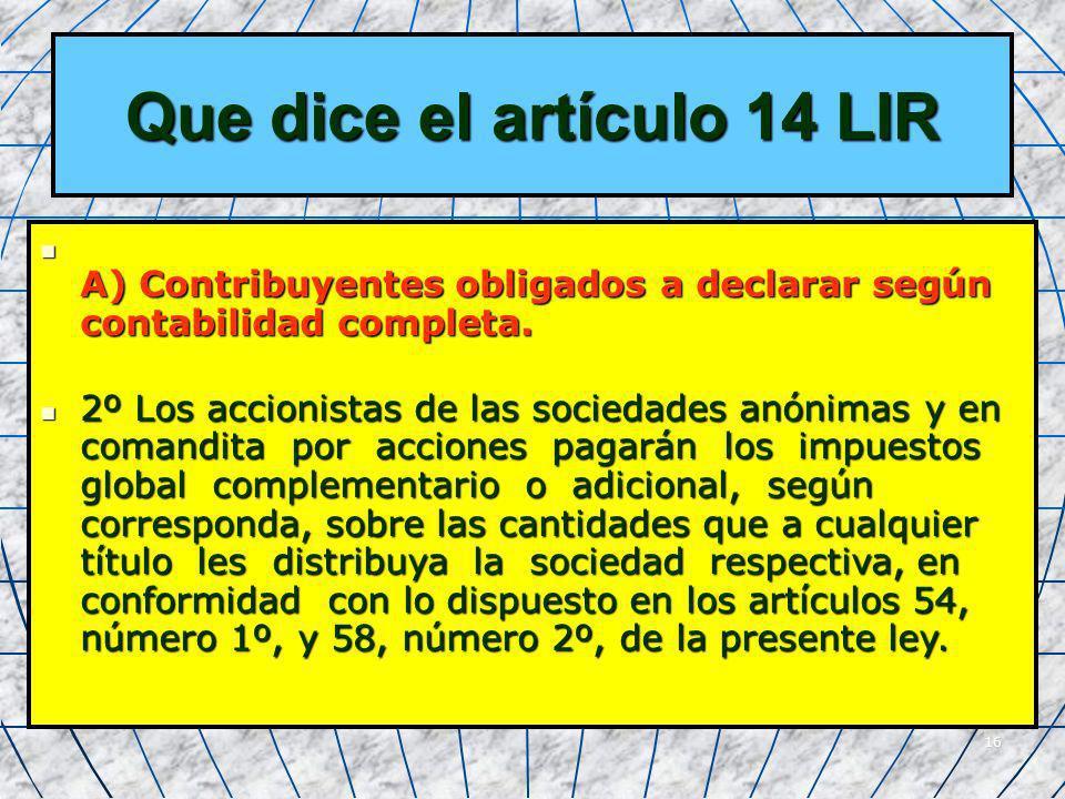 16 Que dice el artículo 14 LIR A) Contribuyentes obligados a declarar según contabilidad completa. A) Contribuyentes obligados a declarar según contab