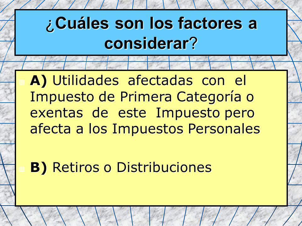 73 ¿Cuáles son los factores a considerar? A) Utilidades afectadas con el Impuesto de Primera Categoría o exentas de este Impuesto pero afecta a los Im