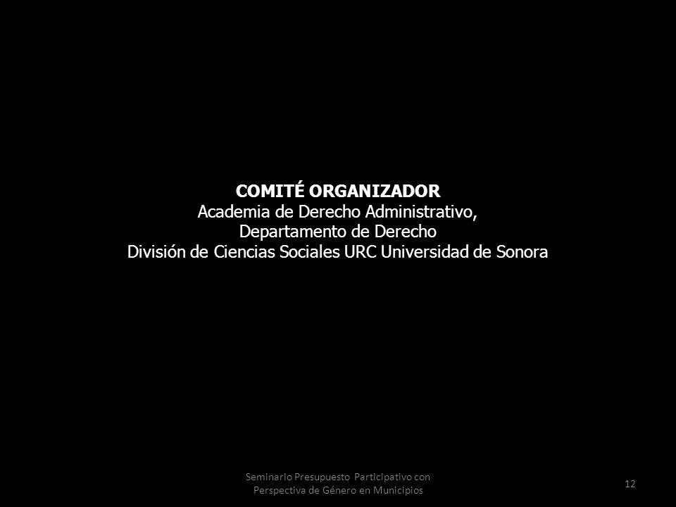 Seminario Presupuesto Participativo con Perspectiva de Género en Municipios 12 COMITÉ ORGANIZADOR Academia de Derecho Administrativo, Departamento de Derecho División de Ciencias Sociales URC Universidad de Sonora