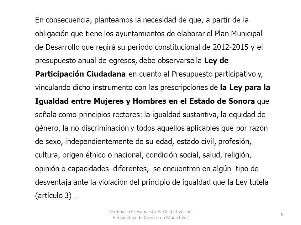 Seminario Presupuesto Participativo con Perspectiva de Género en Municipios 6 y la obligación de los ayuntamientos de incorporar en sus proyectos de presupuestos de egresos la asignación de recursos para el cumplimiento de la política municipal en materia de igualdad entre mujeres y hombres, proponemos incorporar al presupuesto participativo la perspectiva de género.(artículo 14).