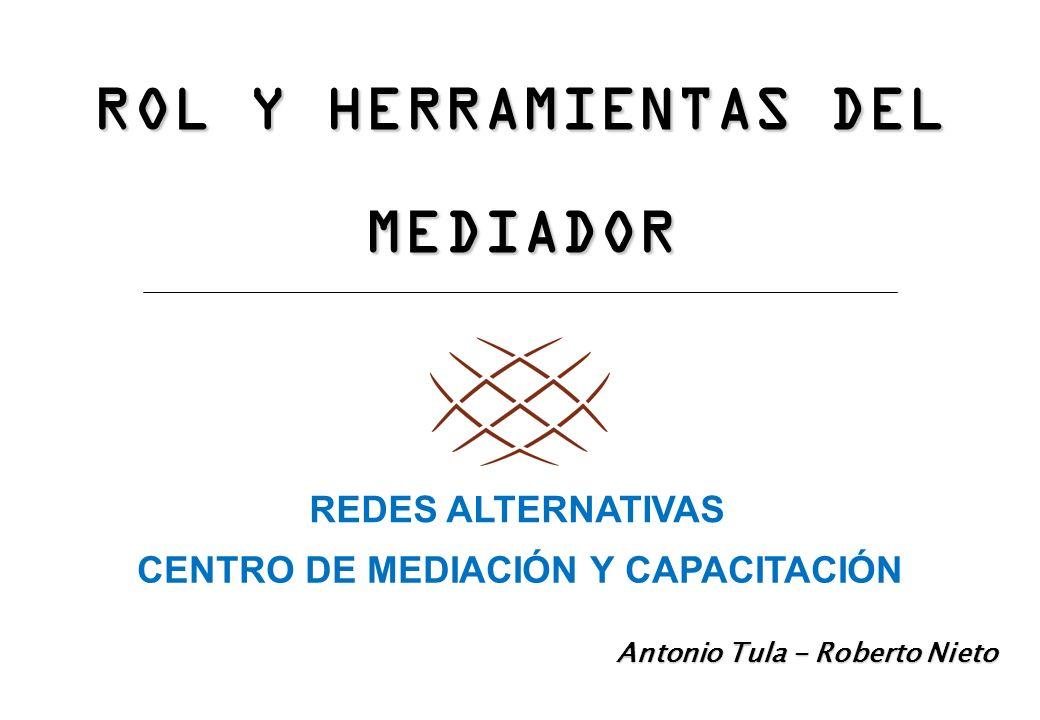 ROL Y HERRAMIENTAS DEL MEDIADOR Antonio Tula - Roberto Nieto REDES ALTERNATIVAS CENTRO DE MEDIACIÓN Y CAPACITACIÓN
