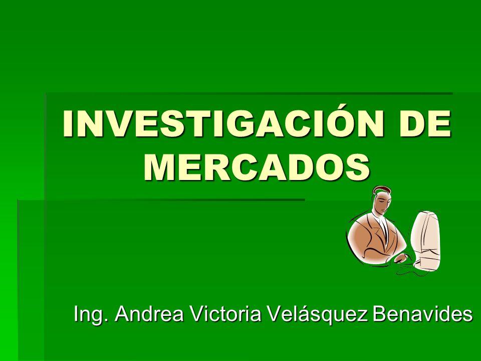 INVESTIGACIÓN DE MERCADOS Ing. Andrea Victoria Velásquez Benavides