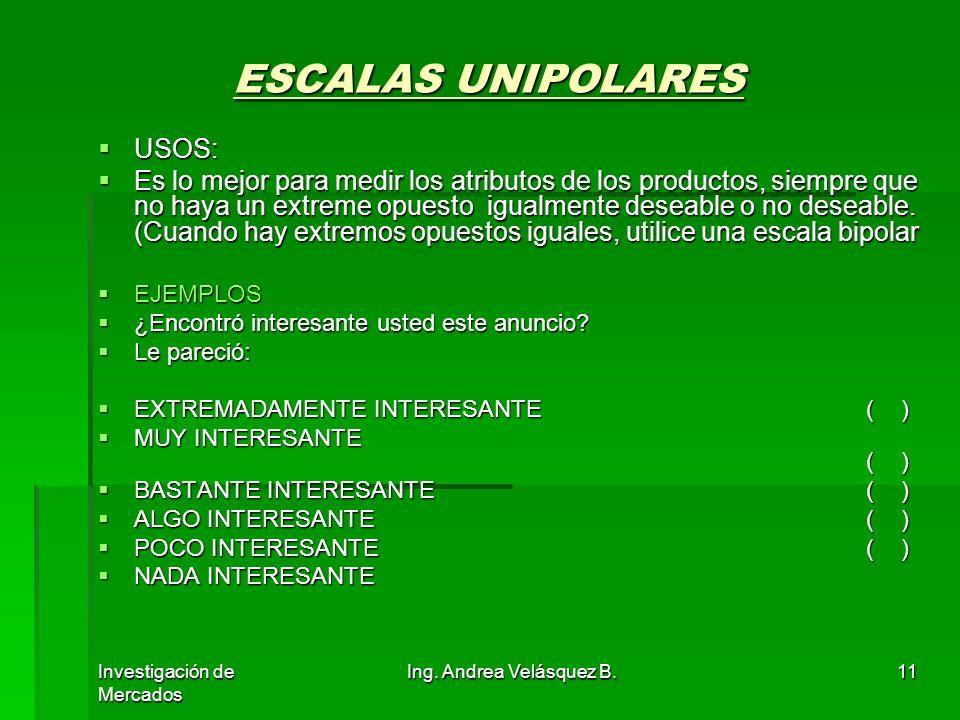Investigación de Mercados Ing. Andrea Velásquez B.11 ESCALAS UNIPOLARES USOS: USOS: Es lo mejor para medir los atributos de los productos, siempre que