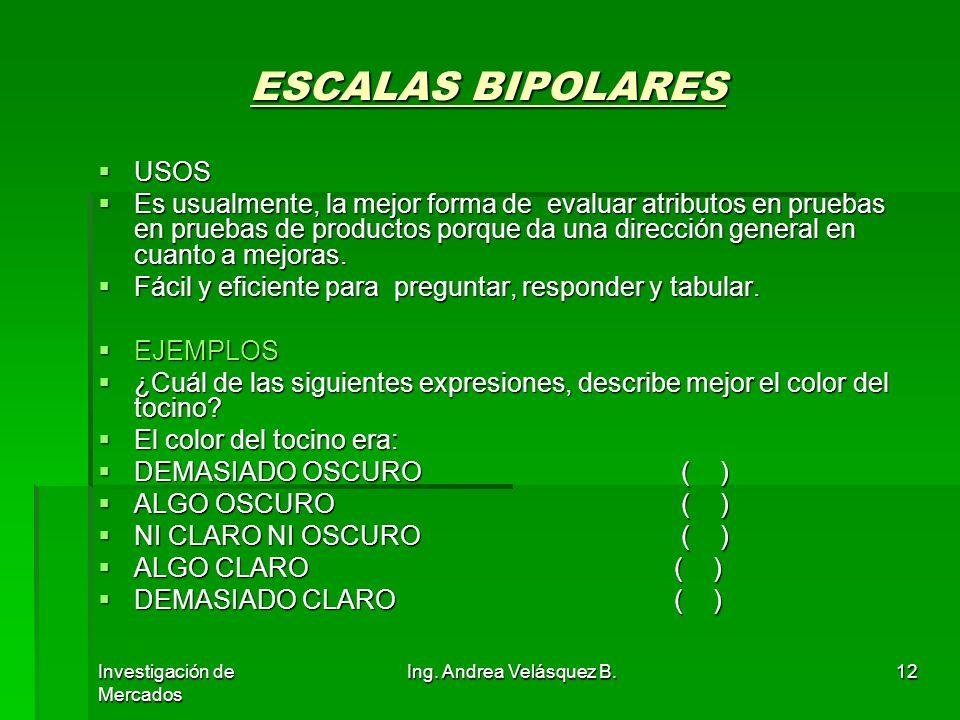 Investigación de Mercados Ing. Andrea Velásquez B.12 ESCALAS BIPOLARES USOS USOS Es usualmente, la mejor forma de evaluar atributos en pruebas en prue