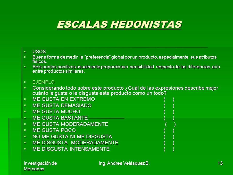 Investigación de Mercados Ing. Andrea Velásquez B.13 ESCALAS HEDONISTAS USOS USOS Buena forma de medir la preferencia global por un producto, especial