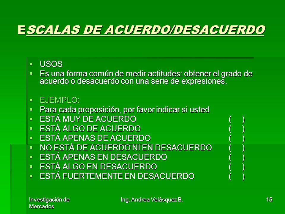 Investigación de Mercados Ing. Andrea Velásquez B.15 ESCALAS DE ACUERDO/DESACUERDO USOS USOS Es una forma común de medir actitudes: obtener el grado d