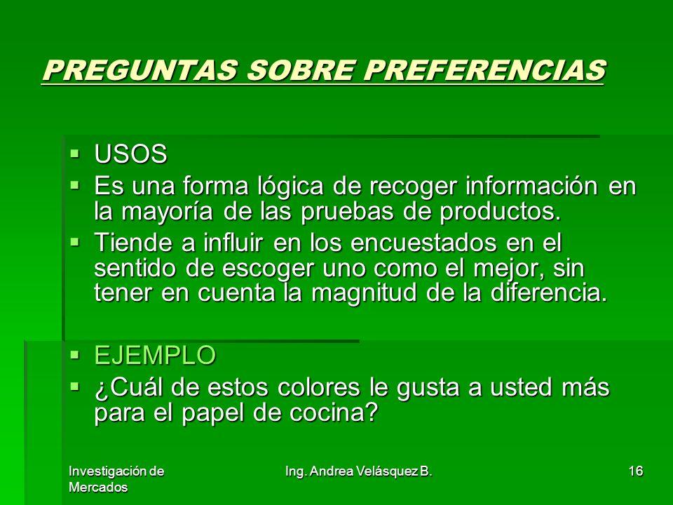 Investigación de Mercados Ing. Andrea Velásquez B.16 PREGUNTAS SOBRE PREFERENCIAS USOS USOS Es una forma lógica de recoger información en la mayoría d