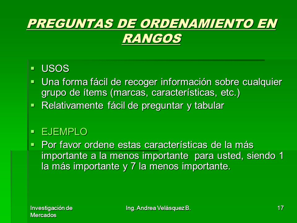 Investigación de Mercados Ing. Andrea Velásquez B.17 PREGUNTAS DE ORDENAMIENTO EN RANGOS USOS USOS Una forma fácil de recoger información sobre cualqu