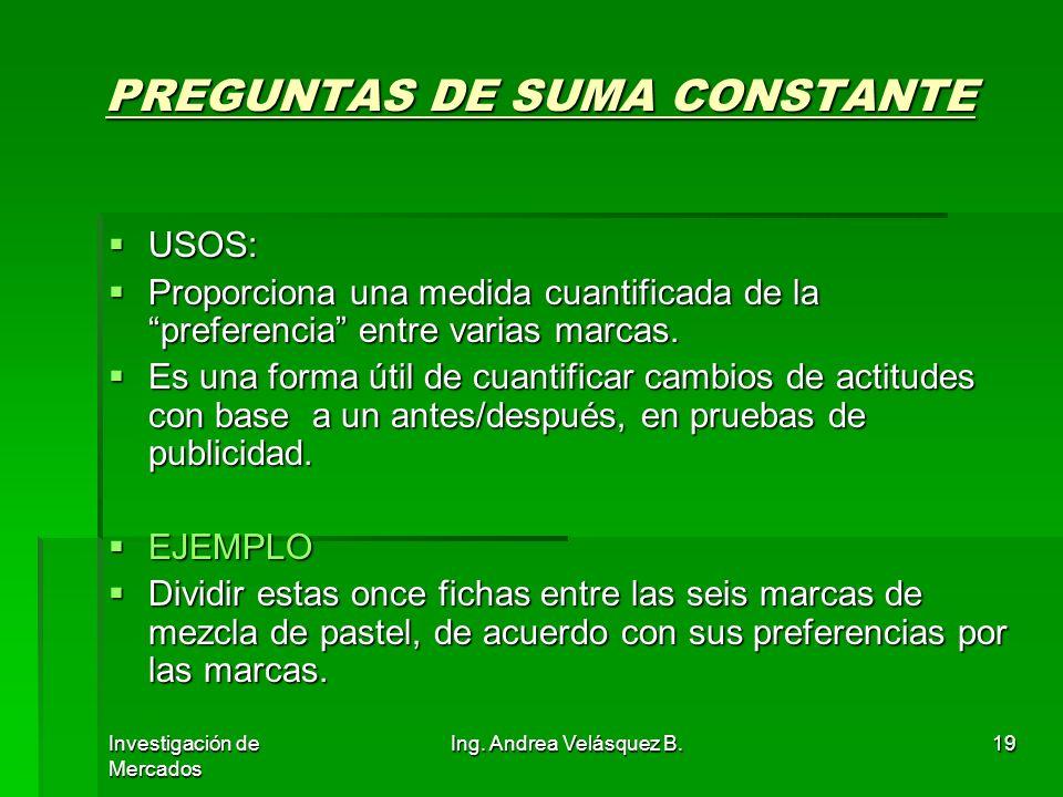 Investigación de Mercados Ing. Andrea Velásquez B.19 PREGUNTAS DE SUMA CONSTANTE USOS: USOS: Proporciona una medida cuantificada de la preferencia ent