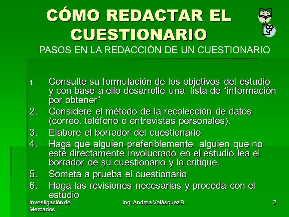 Investigación de Mercados Ing. Andrea Velásquez B.2 CÓMO REDACTAR EL CUESTIONARIO 1. Consulte su formulación de los objetivos del estudio y con base a
