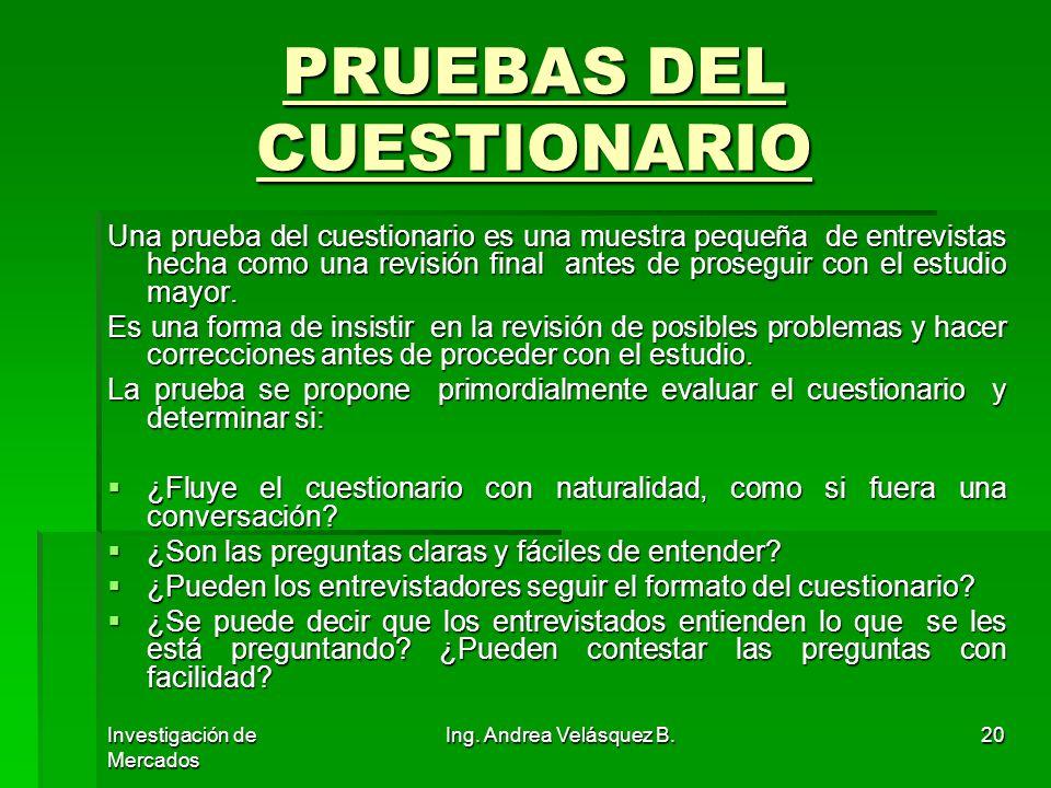 Investigación de Mercados Ing. Andrea Velásquez B.20 PRUEBAS DEL CUESTIONARIO Una prueba del cuestionario es una muestra pequeña de entrevistas hecha