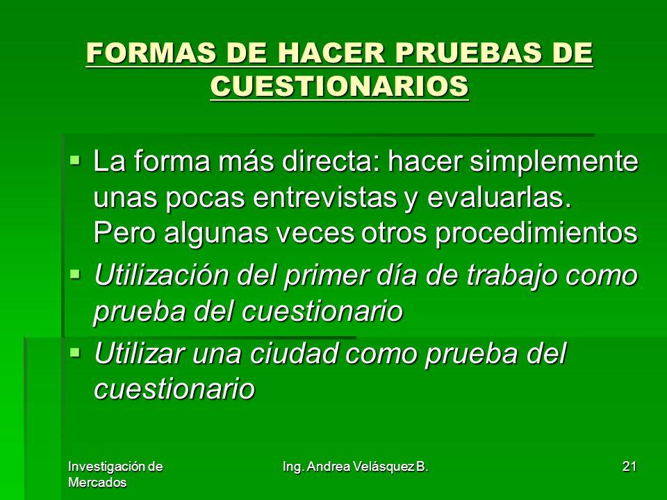 Investigación de Mercados Ing. Andrea Velásquez B.21 FORMAS DE HACER PRUEBAS DE CUESTIONARIOS La forma más directa: hacer simplemente unas pocas entre