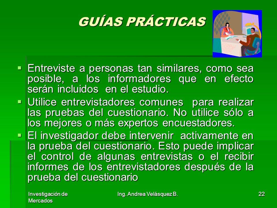 Investigación de Mercados Ing. Andrea Velásquez B.22 GUÍAS PRÁCTICAS Entreviste a personas tan similares, como sea posible, a los informadores que en