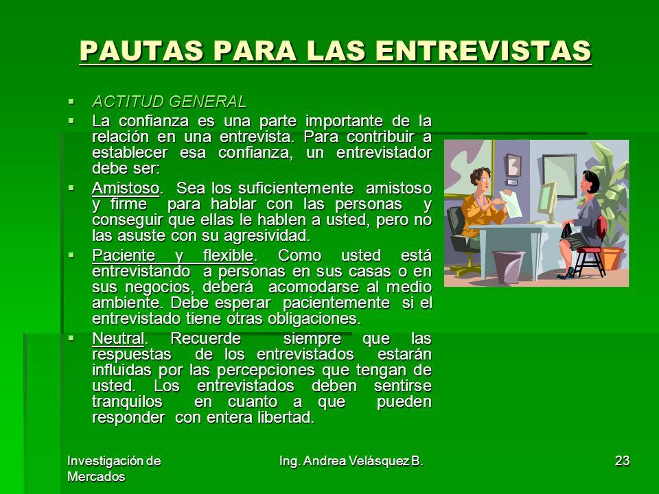 Investigación de Mercados Ing. Andrea Velásquez B.23 PAUTAS PARA LAS ENTREVISTAS ACTITUD GENERAL ACTITUD GENERAL La confianza es una parte importante