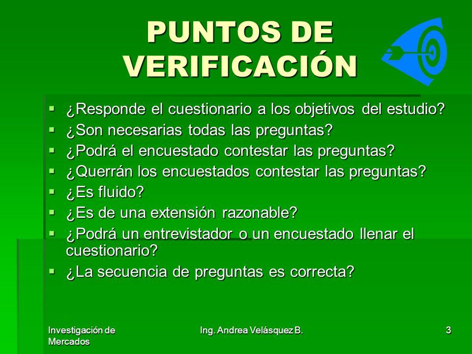 Investigación de Mercados Ing. Andrea Velásquez B.3 PUNTOS DE VERIFICACIÓN ¿Responde el cuestionario a los objetivos del estudio? ¿Responde el cuestio