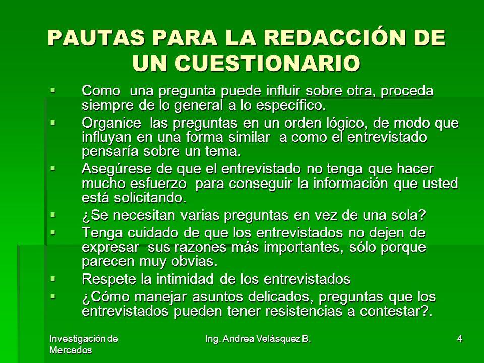 Investigación de Mercados Ing. Andrea Velásquez B.4 PAUTAS PARA LA REDACCIÓN DE UN CUESTIONARIO Como una pregunta puede influir sobre otra, proceda si