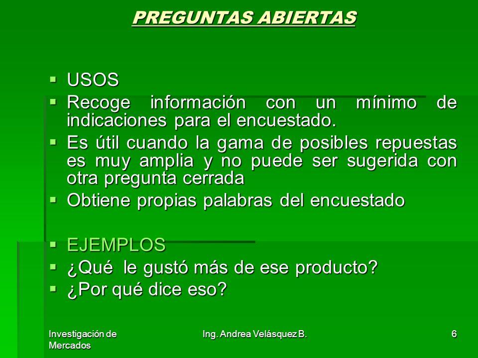 Investigación de Mercados Ing. Andrea Velásquez B.6 PREGUNTAS ABIERTAS USOS USOS Recoge información con un mínimo de indicaciones para el encuestado.