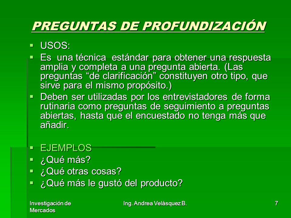 Investigación de Mercados Ing. Andrea Velásquez B.7 PREGUNTAS DE PROFUNDIZACIÓN USOS: USOS: Es una técnica estándar para obtener una respuesta amplia