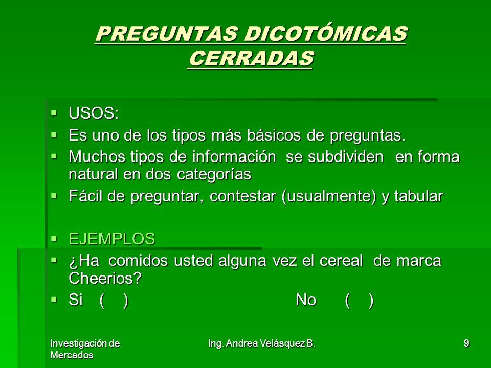 Investigación de Mercados Ing. Andrea Velásquez B.9 PREGUNTAS DICOTÓMICAS CERRADAS USOS: USOS: Es uno de los tipos más básicos de preguntas. Es uno de